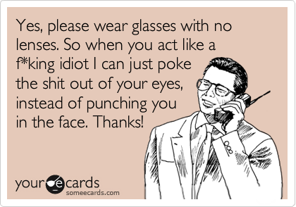 Yes, please wear glasses with no lenses. So when you act like a f*king idiot I can just poke the shit out of your eyes, instead of punching you  in the face. Thanks!
