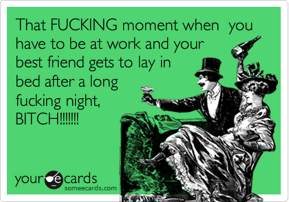 That FUCKING moment when  you have to be at work and your best friend gets to lay in bed after a long fucking night,        BITCH!!!!!!!