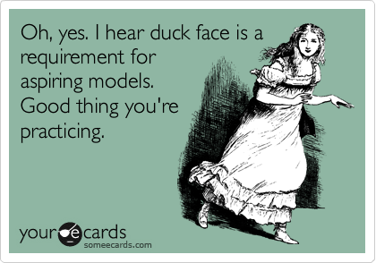 Oh, yes. I hear duck face is a requirement for aspiring models. Good thing you're practicing.