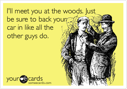 I'll meet you at the woods. Just be sure to back your car in like all the other guys do.