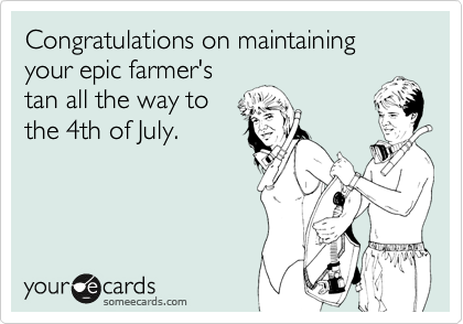 Congratulations on maintaining your epic farmer's tan all the way to the 4th of July.