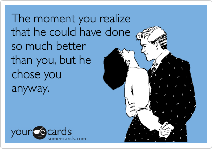 The moment you realize that he could have done so much better than you, but he chose you anyway.