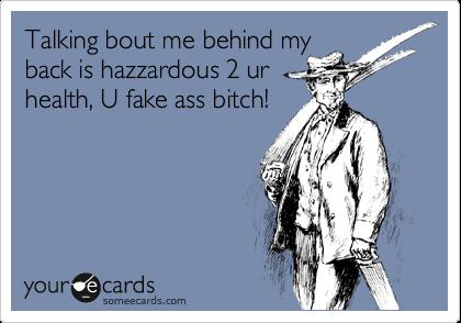 Talking bout me behind my back is hazzardous 2 ur health, U fake ass bitch!