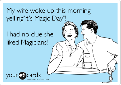 "My wife woke up this morning yelling""it's Magic Day""!  I had no clue she liked Magicians!"