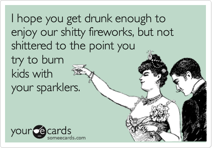 I hope you get drunk enough to enjoy our shitty fireworks, but not shittered to the point you try to burn kids with  your sparklers.