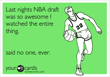 Last nights NBA draft  was so awesome I watched the entire thing.   said no one, ever.