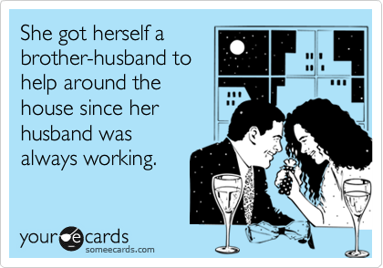 She got herself a brother-husband to help around the house since her husband was always working.