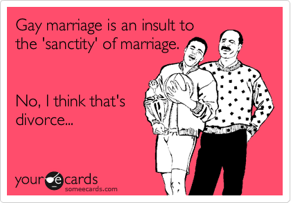 Gay marriage is an insult to the 'sanctity' of marriage.   No, I think that's divorce...