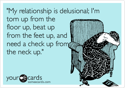 """My relationship is delusional; I'm torn up from the floor up, beat up from the feet up, and need a check up from the neck up."""