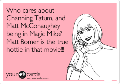 Who cares about Channing Tatum, and Matt McConaughey being in Magic Mike? Matt Bomer is the true hottie in that movie!!!