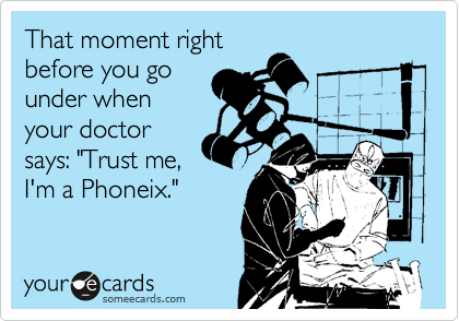 """That moment right before you go under when your doctor says: """"Trust me, I'm a Phoneix."""""""