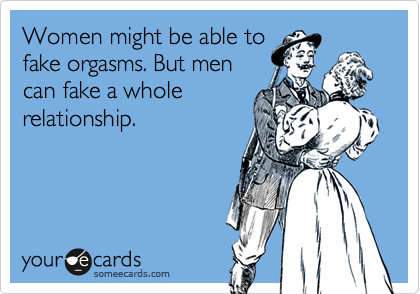 Women might be able to  fake orgasms. But men  can fake a whole relationship.