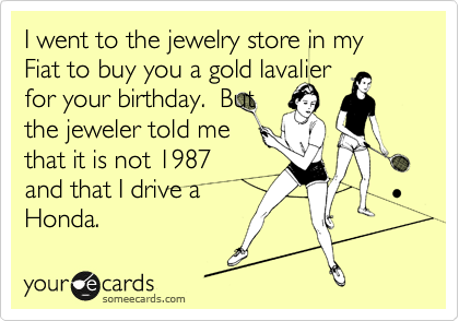 I went to the jewelry store in my Fiat to buy you a gold lavalier for your birthday.  But the jeweler told me that it is not 1987 and that I drive a Honda.