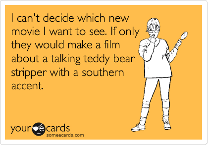 I can't decide which new movie I want to see. If only they would make a film about a talking teddy bear stripper with a southern accent.