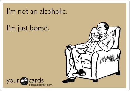 I'm not an alcoholic.  I'm just bored.