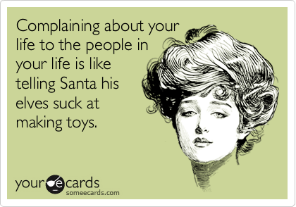 Complaining about your life to the people in your life is like telling Santa his elves suck at making toys.