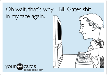 Oh wait, that's why - Bill Gates shit in my face again.