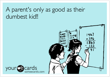 A parent's only as good as their  dumbest kid!!