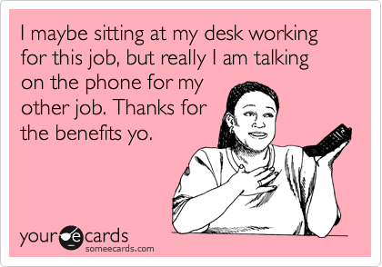 I maybe sitting at my desk working for this job, but really I am talking on the phone for my other job. Thanks for the benefits yo.