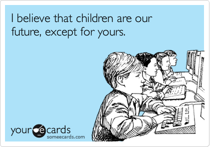 I believe that children are our future, except for yours.