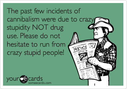 The past few incidents of cannibalism were due to crazy stupidity NOT drug use. Please do not hesitate to run from crazy stupid people!