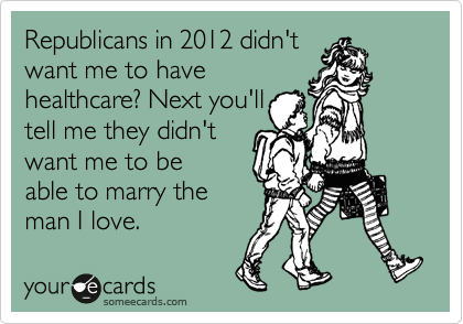 Republicans in 2012 didn't  want me to have  healthcare? Next you'll  tell me they didn't  want me to be able to marry the man I love.