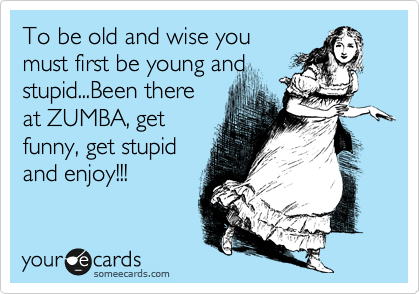To be old and wise you  must first be young and stupid...Been there at ZUMBA, get funny, get stupid and enjoy!!!