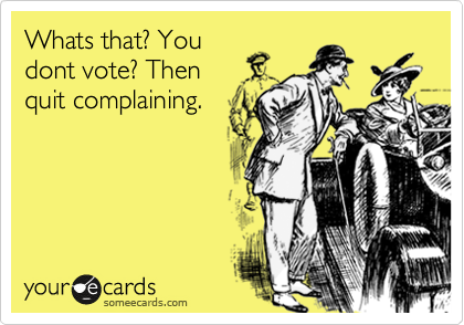 Whats that? You dont vote? Then quit complaining.