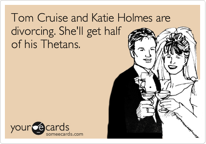 Tom Cruise and Katie Holmes are divorcing. She'll get half of his Thetans.