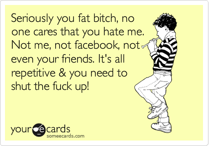 Seriously you fat bitch, no one cares that you hate me. Not me, not facebook, not even your friends. It's all repetitive & you need to shut the fuck up!
