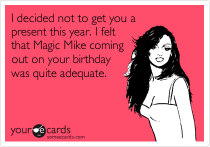 I decided not to get you a present this year. I felt that Magic Mike coming out on your birthday was quite adequate.