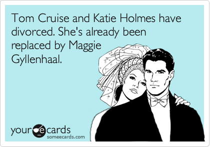 Tom Cruise and Katie Holmes have divorced. She's already been replaced by Maggie Gyllenhaal.