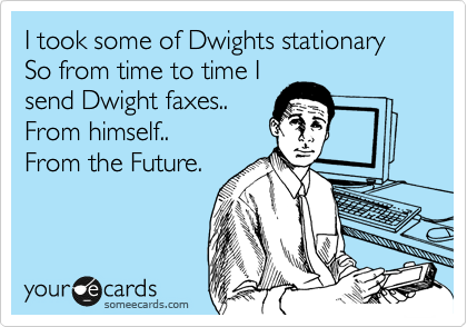 I took some of Dwights stationary So from time to time I send Dwight faxes.. From himself.. From the Future.