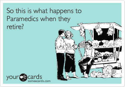 So this is what happens to Paramedics when they retire?