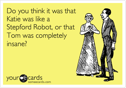 Do you think it was that Katie was like a  Stepford Robot, or that Tom was completely insane?
