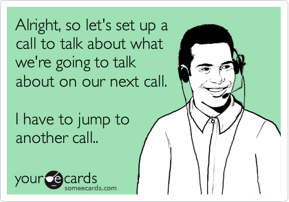 Alright, so let's set up a call to talk about what we're going to talk about on our next call.  I have to jump to another call..