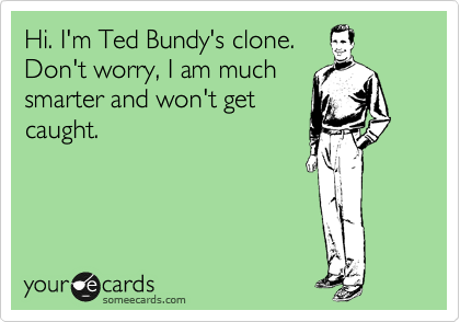 Hi. I'm Ted Bundy's clone. Don't worry, I am much smarter and won't get caught.
