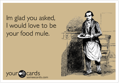 Im glad you asked, I would love to be  your food mule.