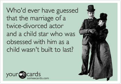 Who'd ever have guessed that the marriage of a twice-divorced actor and a child star who was obsessed with him as a child wasn't built to last?