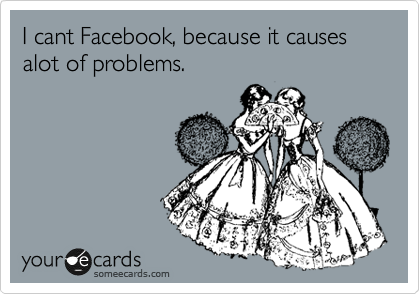 I cant Facebook, because it causes alot of problems.