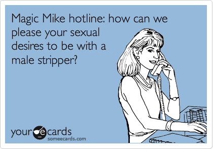 Magic Mike hotline: how can we please your sexual desires to be with a male stripper?