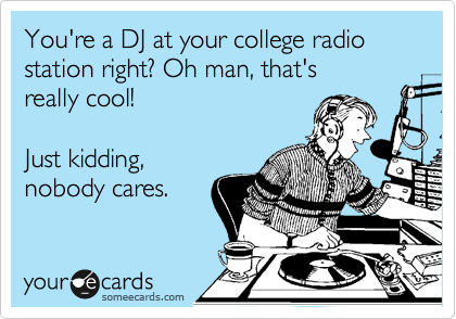 You're a DJ at your college radio station right? Oh man, that's really cool!  Just kidding, nobody cares.