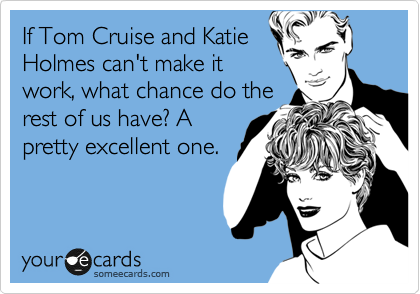If Tom Cruise and Katie Holmes can't make it work, what chance do the rest of us have? A pretty excellent one.