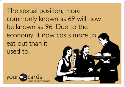 The sexual position, more commonly known as 69 will now be known as 96. Due to the economy, it now costs more to eat out than it used to.
