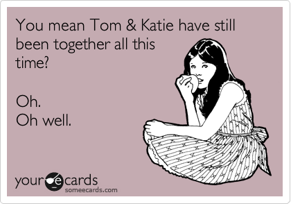 You mean Tom & Katie have still been together all this time?      Oh.   Oh well.