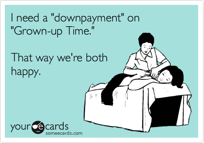 """I need a """"downpayment"""" on """"Grown-up Time.""""   That way we're both happy."""