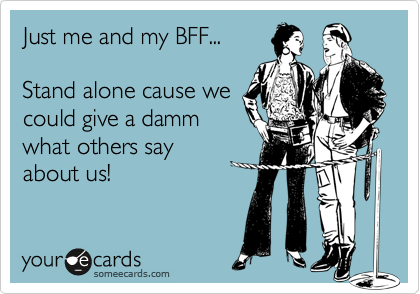 Just me and my BFF...  Stand alone cause we could give a damm what others say about us!