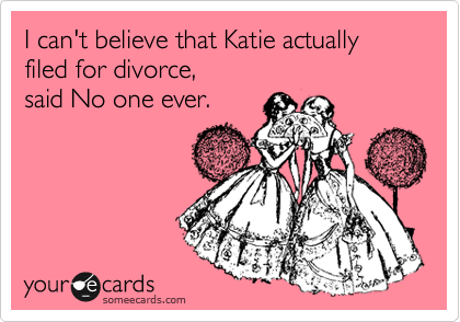 I can't believe that Katie actually filed for divorce,  said No one ever.