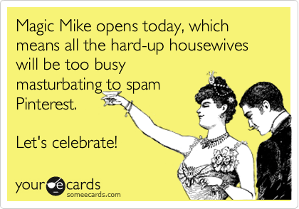 Magic Mike opens today, which means all the hard-up housewives will be too busy masturbating to spam Pinterest.  Let's celebrate!