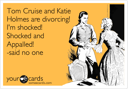 Tom Cruise and Katie Holmes are divorcing! I'm shocked! Shocked and Appalled! -said no one